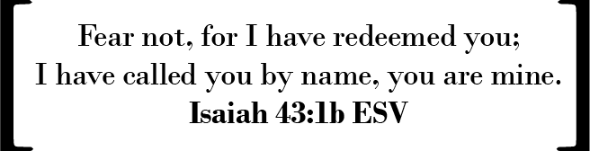 Fear not, for I have redeemed you; I have called you by name, you are mine. (Isaiah 43:1b ESV)