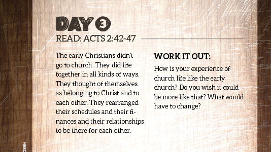 Day 3: Read Acts 2:42-47. How is your experience of church life like the early church?
